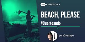 Cuestione | Columnas | Cuarteando: Beach, please