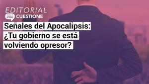 Editorial | Señales del Apocalipsis: ¿Tú gobierno se está volviendo opresor?