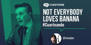 Cuestione | Columnas | Not everybody loves banana
