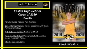 Parents' Names: Rob and Pam Robinson  Career Highlight/Memory:  Having a good time with Coach Partney and the boys.  FHS Clubs and Activities: Football and Track  Plans after High School: Playing football at Benedictine college in Atchison, Kansas  Intended Major: Education