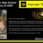 Parent name: Staci Templeton Highlights from 2019: limited due to shoulder injury that ultimately required surgery. Hannah is the ultimate teammate, who supported her teammates despite the setback. Plans after High School: Attend Maryville University and major in Physical Therapy. FHS Clubs and Activities: 4 years of track, 4 years of gold and black pack, 2 years of cheer, 1 year of dance team, 2 years of student council, and 3 years of national honors society FHS Track Memory: My pole vault team turning into my family.