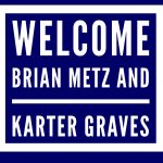 Welcome Brian Metz and Karter Graves