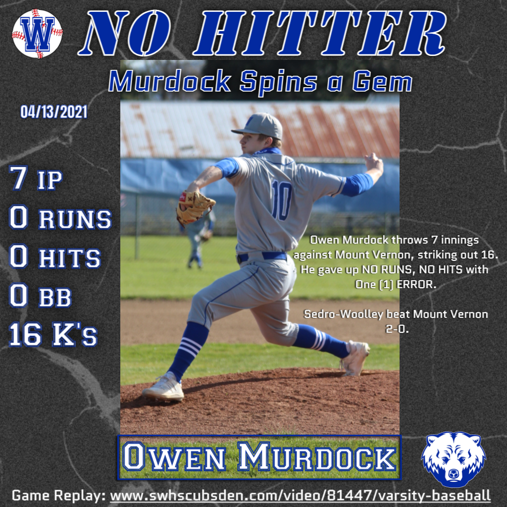 No Hitter. Murdock Spins a Gem. Owen Murdock spins 7 innings against Mount Vernon, striking out 16. He gave up NO RUNS, NO HITS with One (1) ERROR. Sedro-Woolley beat Mount Vernon 2-0. Game Replay: www.swhscubsden.com/video/81447/varsity-baseball