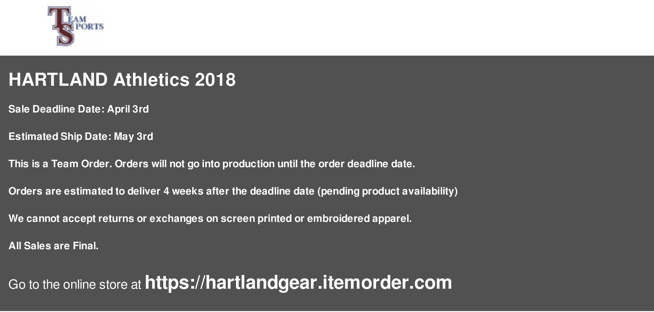 Sale Deadline Date: April 3rd Estimated Ship Date: May 3rd This is a Team Order. Orders will not go into production until the order deadline date. Orders are estimated to deliver 4 weeks after the deadline date (pending product availability) We cannot accept returns or exchanges on screen printed or embroidered apparel. All Sales are Final. Online store at https://hartlandgear.itemorder.com
