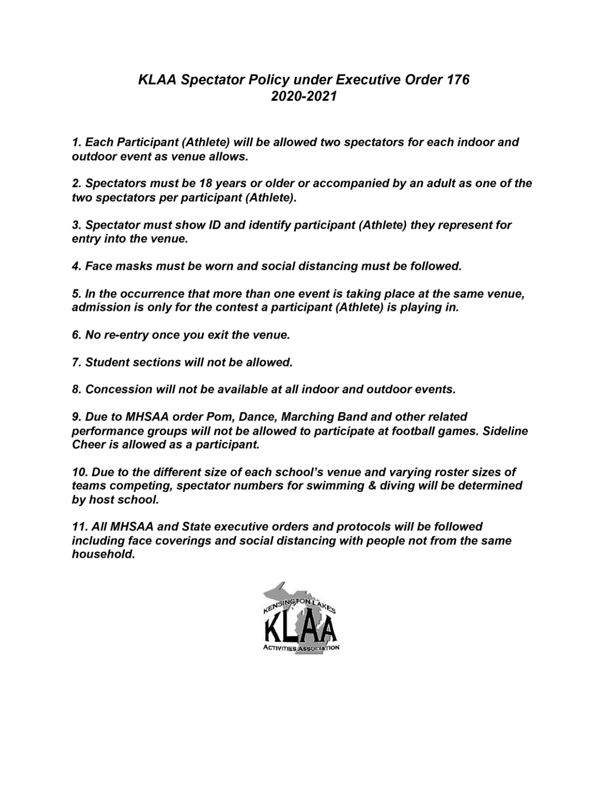 KLAA Spectator Policy under Executive Order 176 2020-2021 1. Each Participant (Athlete) will be allowed two spectators for each indoor and outdoor event as venue allows. 2. Spectators must be 18 years or older or accompanied by an adult as one of the two spectators per participant (Athlete). 3. Spectator must show ID and identify participant (Athlete) they represent for entry into the venue. 4. Face masks must be worn and social distancing must be followed. 5. In the occurrence that more than one event is taking place at the same venue, admission is only for the contest a participant (Athlete) is playing in. 6. No re-entry once you exit the venue. 7. Student sections will not be allowed. 8. Concession will not be available at all indoor and outdoor events. 9. Due to MHSAA order Pom, Dance, Marching Band and other related performance groups will not be allowed to participate at football games. Sideline Cheer is allowed as a participant. 10. Due to the different size of each school's venue and varying roster sizes of teams competing, spectator numbers for swimming & diving will be determined by host school. 11. All MHSAA and State executive orders and protocols will be followed including face coverings and social distancing with people not from the same household.