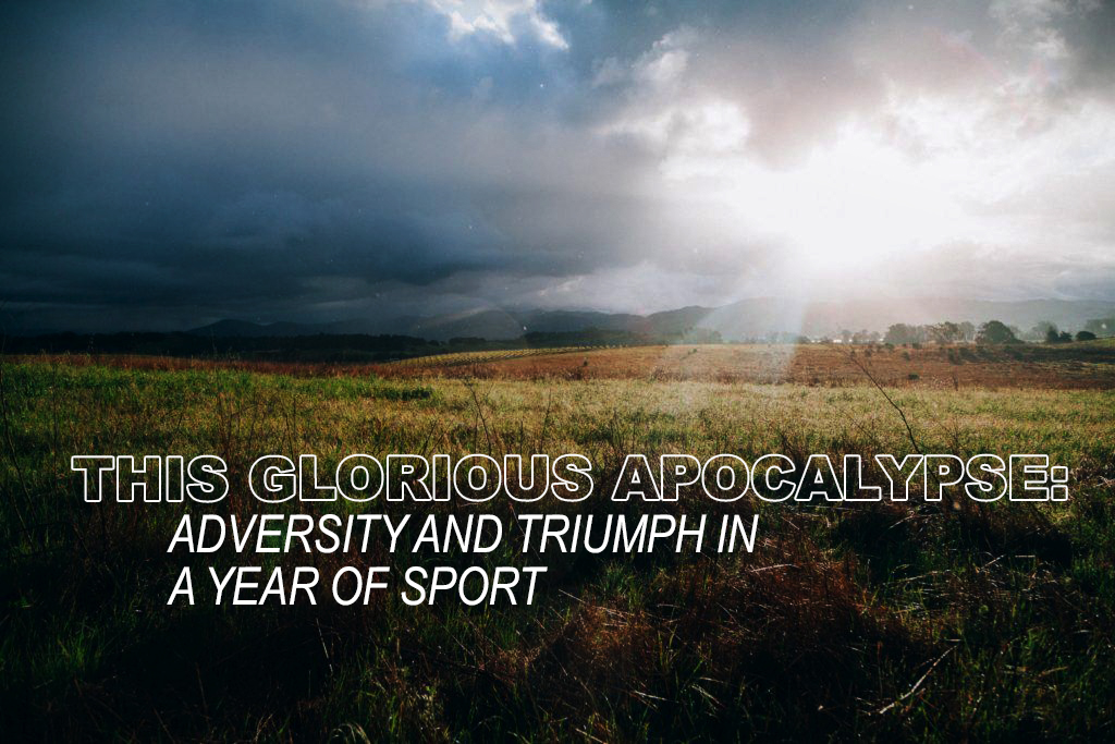 THIS GLORIOUS APOCALYPSE: ADVERSITY AND TRIUMPH IN A YEAR OF SPORT