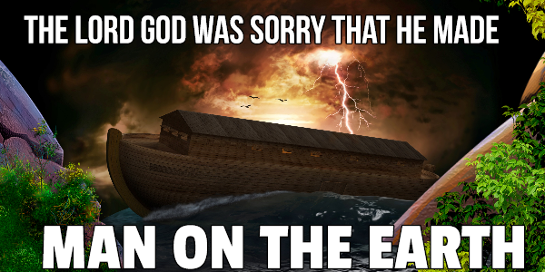 """""""THE LORD WAS SORRY THAT HE HAD MADE MAN ON THE EARTH"""""""