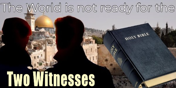 THE WORLD ISN'T READY FOR THE TWO WITNESSES–ARE YOU?