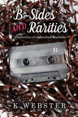 B-Sides and Rarities: A Collection of Unfinished Madness by K. Webster