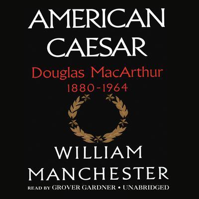 American Caesar: Douglas MacArthur 1880–1964 Audiobook, by William Manchester