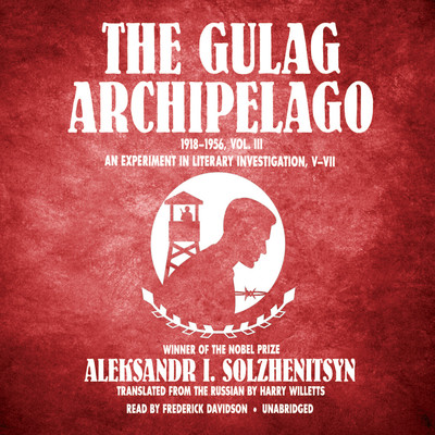 The Gulag Archipelago, 1918–1956, Vol. 3: An Experiment in Literary Investigation, V–VII Audiobook, by Aleksandr Solzhenitsyn