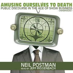 Amusing Ourselves to Death: Public Discourse in the Age of Show Business Audiobook, by
