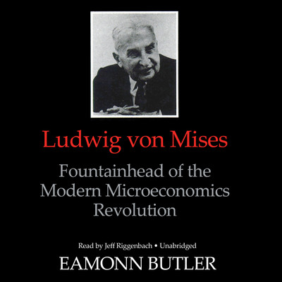 Ludwig von Mises: Fountainhead of the Modern Microeconomics Revolution Audiobook, by Eamonn Butler