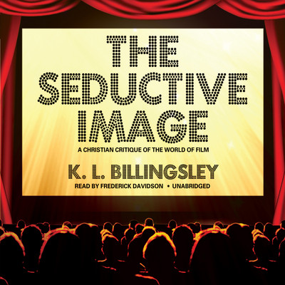 The Seductive Image: A Christian Critique of the World on Film Audiobook, by K. L. Billingsley
