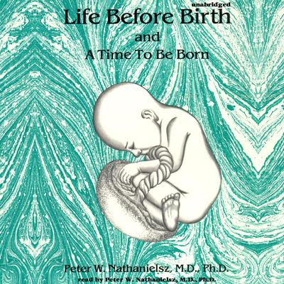 Life before Birth and A Time to Be Born Audiobook, by Peter W. Nathanielsz