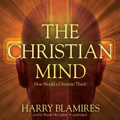 The Christian Mind: How Should a Christian Think? Audiobook, by Harry Blamires