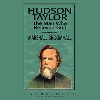 Hudson Taylor: The Man Who Believed God Audiobook, by Marshall Broomhall