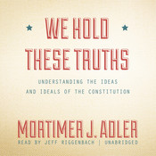 We Hold These Truths: Understanding the Ideas and Ideals of the Constitution, by Mortimer J. Adler