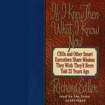 If I Knew Then What I Know Now: CEOs and Other Smart Executives Share Wisdom They Wish Theyd Been Told 25 Years Ago Audiobook, by Richard Edler