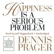Happiness Is a Serious Problem: A Human Nature Repair Manual Audiobook, by Dennis Prager
