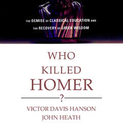 Who Killed Homer?: The Demise of Classical Education and the Recovery of Greek Wisdom Audiobook, by Victor Davis Hanson, John Heath