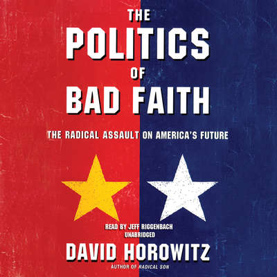 The Politics of Bad Faith: The Radical Assault on America's Future Audiobook, by David Horowitz