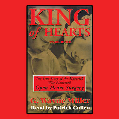 King of Hearts: The True Story of the Maverick Who Pioneered Open-heart Surgery Audiobook, by G. Wayne Miller