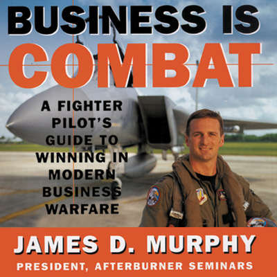 Business Is Combat: A Fighter Pilot's Guide to Winning in Modern Business Warfare Audiobook, by James D. Murphy