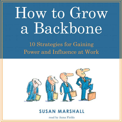 How to Grow a Backbone: 10 Strategies for Gaining Power and Influence at Work Audiobook, by Susan Marshall