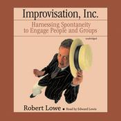 Improvisation, Inc.: Harnessing Spontaneity to Engage People and Groups Audiobook, by Robert Lowe