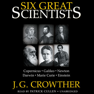 Six Great Scientists: Copernicus, Galileo, Newton, Darwin, Marie Curie, Einstein Audiobook, by J. G. Crowther