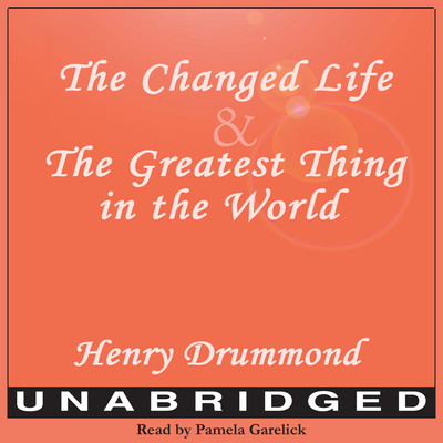 The Changed Life and The Greatest Thing in The World Audiobook, by Henry Drummond