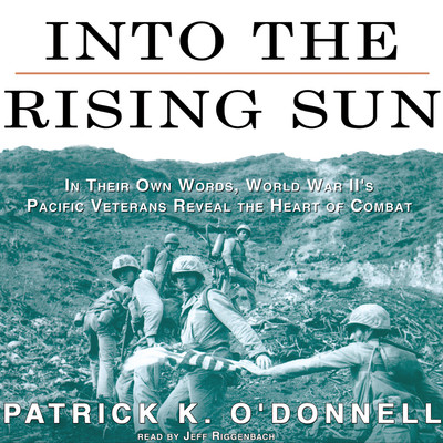 Into the Rising Sun: In Their Own Words, World War II's Pacific Veterans Reveal the Heart of Combat Audiobook, by Patrick K. O'Donnell