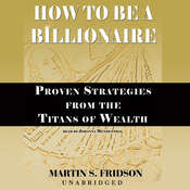 How to Be a Billionaire: Proven Strategies from the Titans of Wealth, by Martin S. Fridson