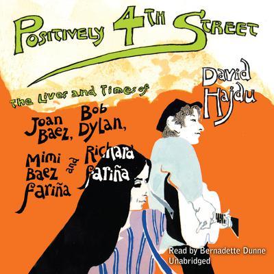 Positively 4th Street: The Lives and Times of Joan Baez, Bob Dylan, Mimi Baez Fariña, and Richard Fariña Audiobook, by David Hajdu