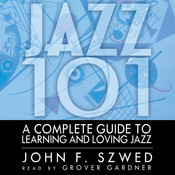 Jazz 101: A Complete Guide to Learning and Loving Jazz Audiobook, by John F. Szwed