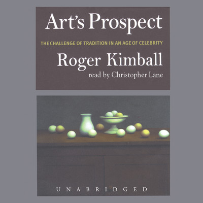 Art's Prospect: The Challenge of Tradition in an Age of Celebrity Audiobook, by Roger Kimball