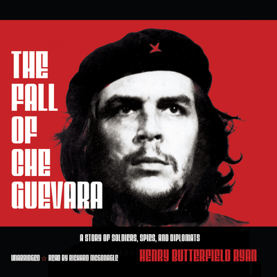 The Fall of Che Guevara: A Story of Soldiers, Spies, and Diplomats Audiobook, by Henry Butterfield Ryan
