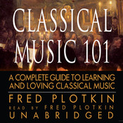 Classical Music 101: A Complete Guide to Learning and Loving Classical Music Audiobook, by Fred Plotkin