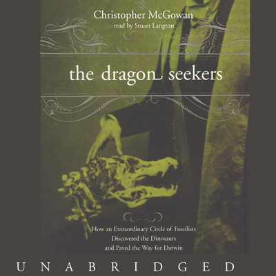 The Dragon Seekers: How an Extraordinary Circle of Fossilists Discovered the Dinosaurs and Paved the Way for Darwin Audiobook, by Christopher McGowan