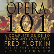 Opera 101: A Complete Guide to Learning and Loving Opera, by Fred Plotkin