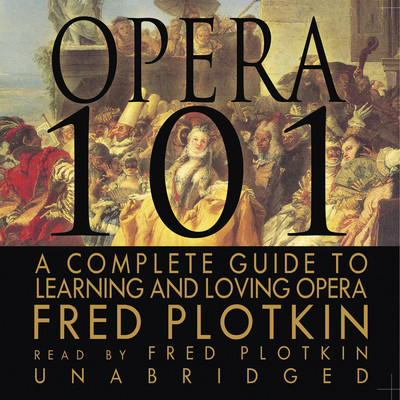 Opera 101: A Complete Guide to Learning and Loving Opera Audiobook, by Fred Plotkin