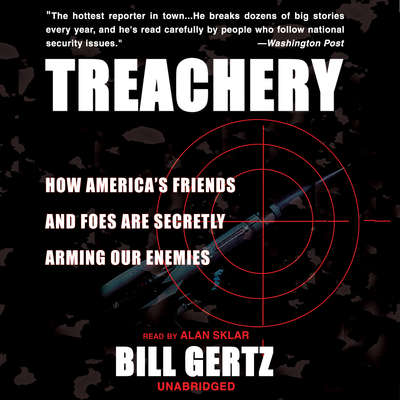 Treachery: How America's Friends and Foes are Secretly Arming Our Enemies Audiobook, by Bill Gertz