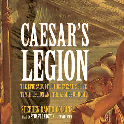 Caesar's Legion: The Epic Saga of Julius Caesar's Elite Tenth Legion and the Armies of Rome Audiobook, by Stephen Dando-Collins