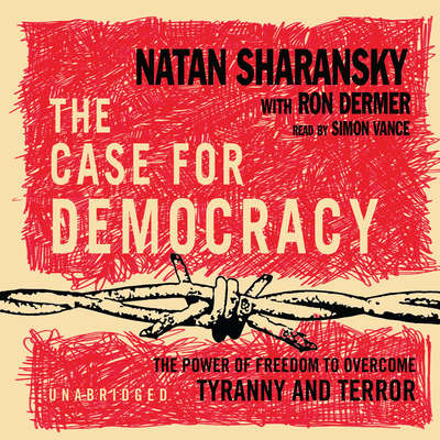 The Case for Democracy: The Power of Freedom to Overcome Tyranny and Terror Audiobook, by Natan Sharansky