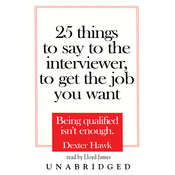 25 Things to Say to the Interviewer, to Get the Job You Want: Being Qualified Isn't Enough, by Dexter Hawk