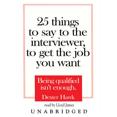 25 Things to Say to the Interviewer, to Get the Job You Want: Being Qualified Isn't Enough Audiobook, by Dexter Hawk