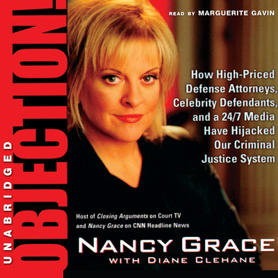 Objection!: How High-Priced Defense Attorneys, Celebrity Defendants, and a 24/7 Media Have Hijacked Our Criminal Justice System Audiobook, by Nancy Grace