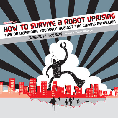 How to Survive a Robot Uprising: Tips on Defending Yourself against the Coming Rebellion Audiobook, by Daniel H. Wilson