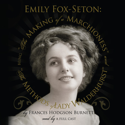 "Emily Fox-Seton: Being ""The Making of a Marchioness"" and ""The Methods of Lady Walderhurst"" Audiobook, by Frances Hodgson Burnett"